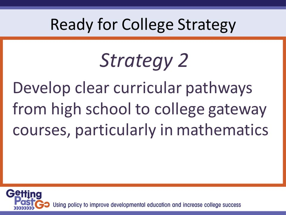 Ready for College Strategy Strategy 2 Develop clear curricular pathways from high school to college gateway courses, particularly in mathematics