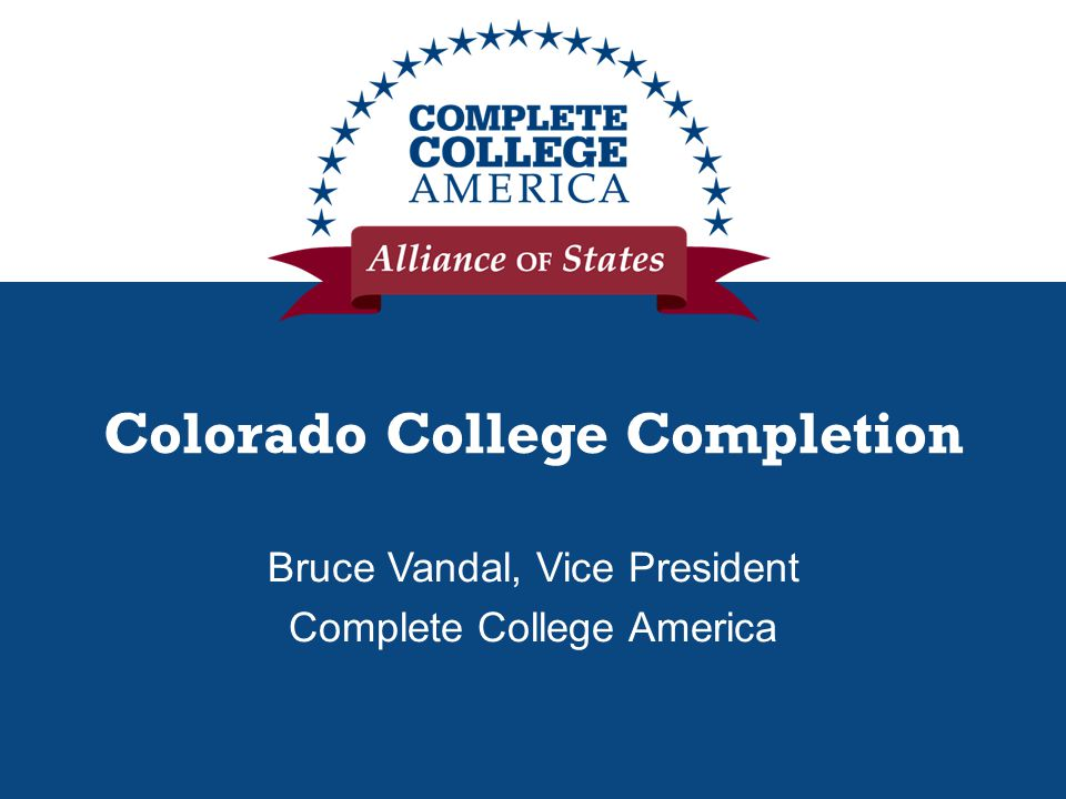 Colorado College Completion Bruce Vandal, Vice President Complete College America