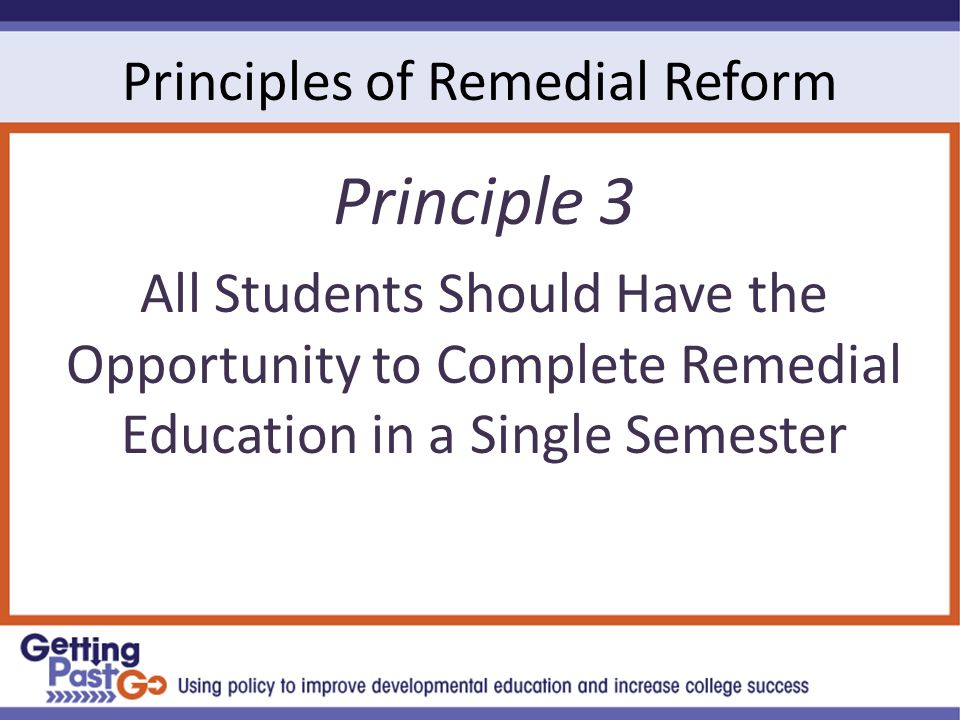 Principles of Remedial Reform Principle 3 All Students Should Have the Opportunity to Complete Remedial Education in a Single Semester