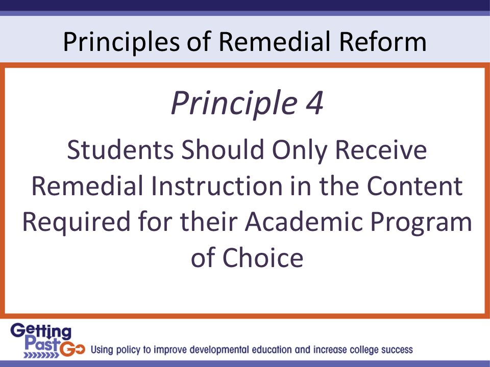 Principles of Remedial Reform Principle 4 Students Should Only Receive Remedial Instruction in the Content Required for their Academic Program of Choice