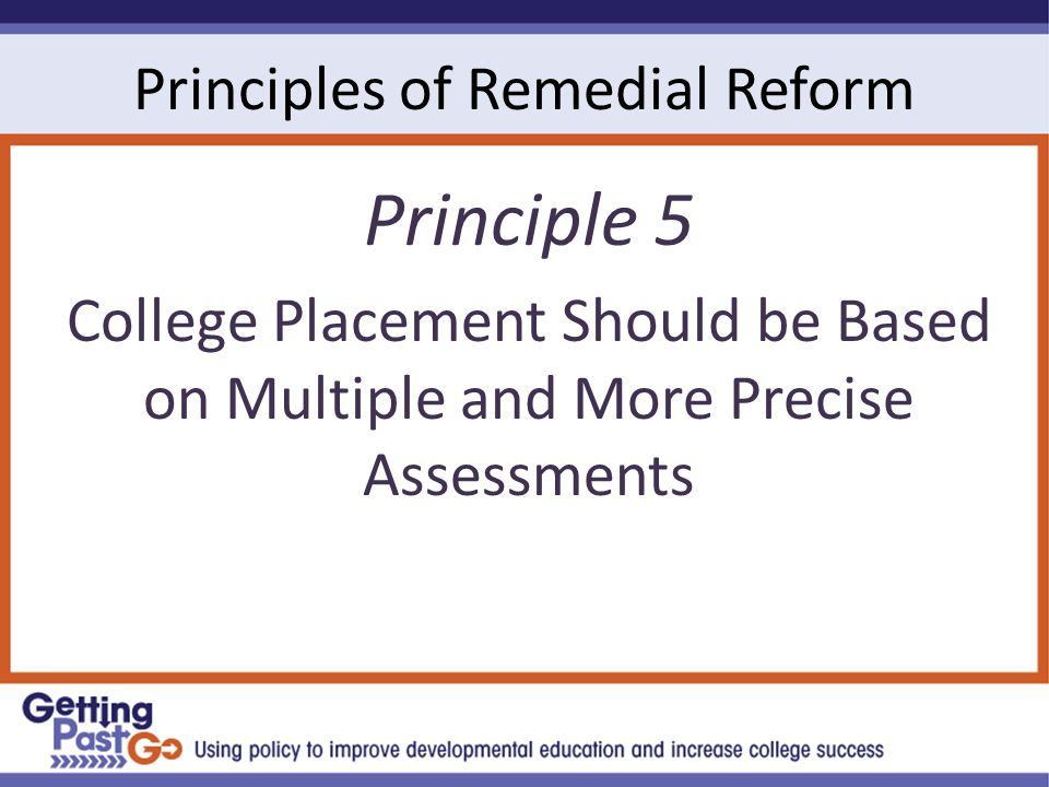Principles of Remedial Reform Principle 5 College Placement Should be Based on Multiple and More Precise Assessments