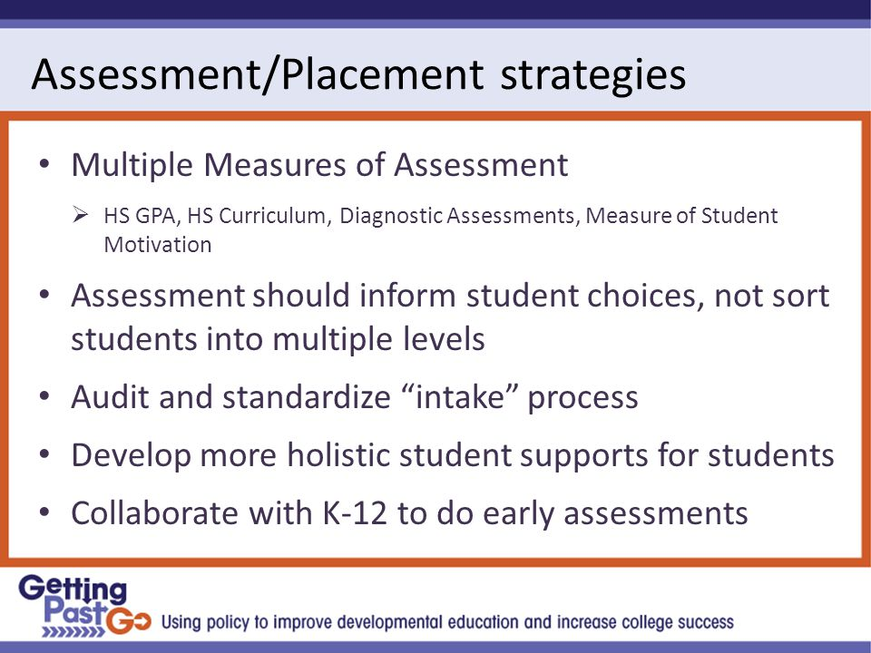 Assessment/Placement strategies Multiple Measures of Assessment  HS GPA, HS Curriculum, Diagnostic Assessments, Measure of Student Motivation Assessment should inform student choices, not sort students into multiple levels Audit and standardize intake process Develop more holistic student supports for students Collaborate with K-12 to do early assessments