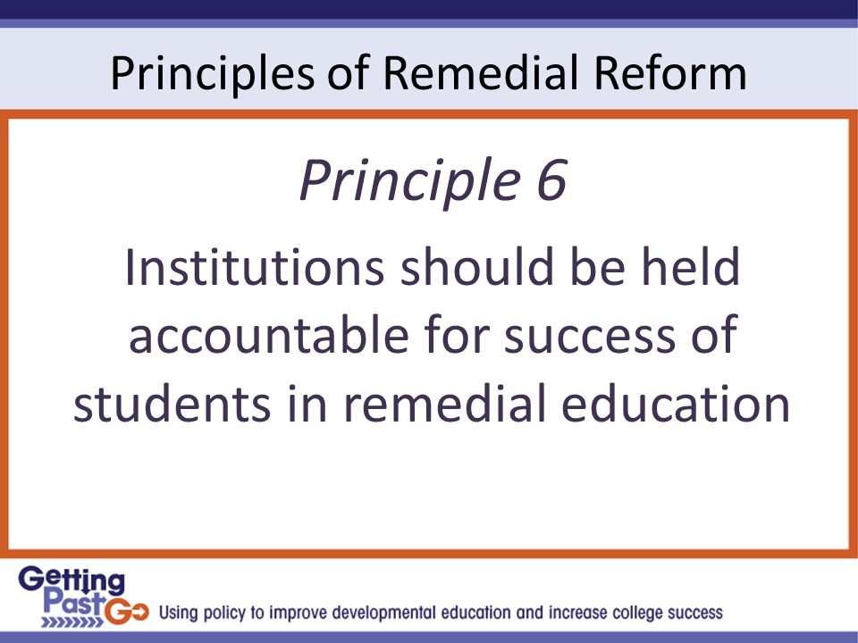 Principles of Remedial Reform Principle 6 Institutions should be held accountable for success of students in remedial education