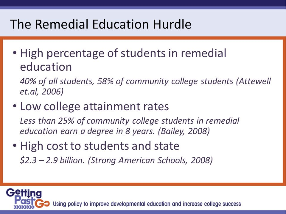 The Remedial Education Hurdle High percentage of students in remedial education 40% of all students, 58% of community college students (Attewell et.al, 2006) Low college attainment rates Less than 25% of community college students in remedial education earn a degree in 8 years.
