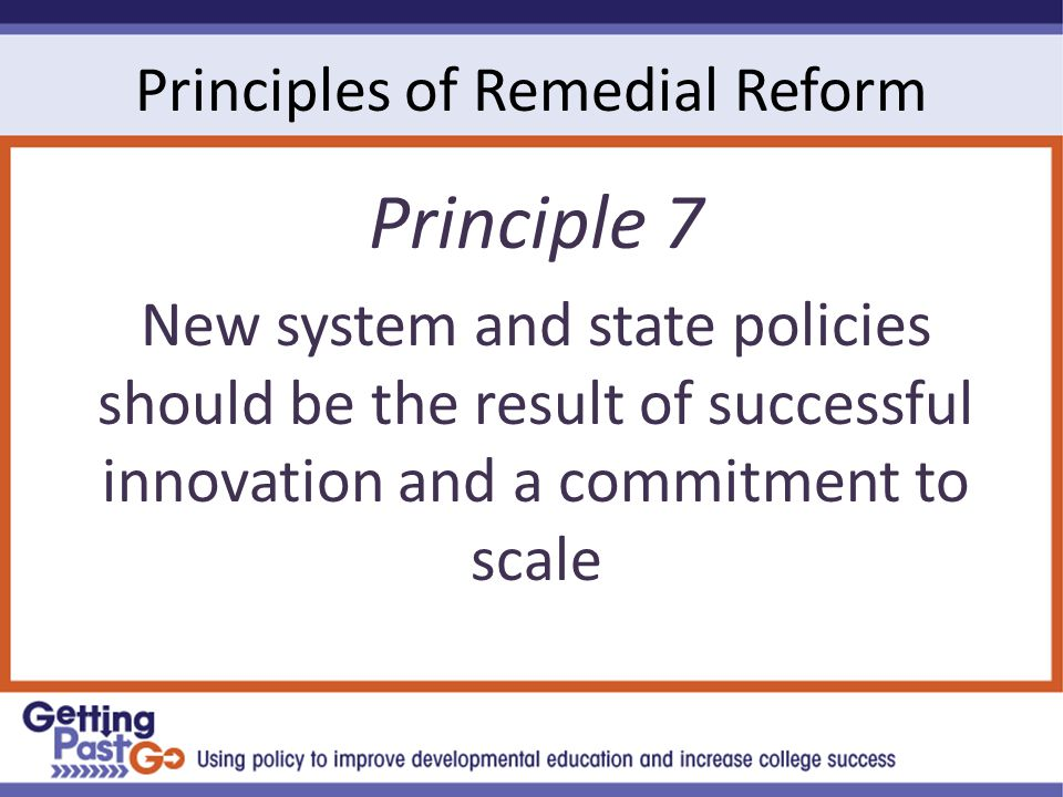 Principles of Remedial Reform Principle 7 New system and state policies should be the result of successful innovation and a commitment to scale