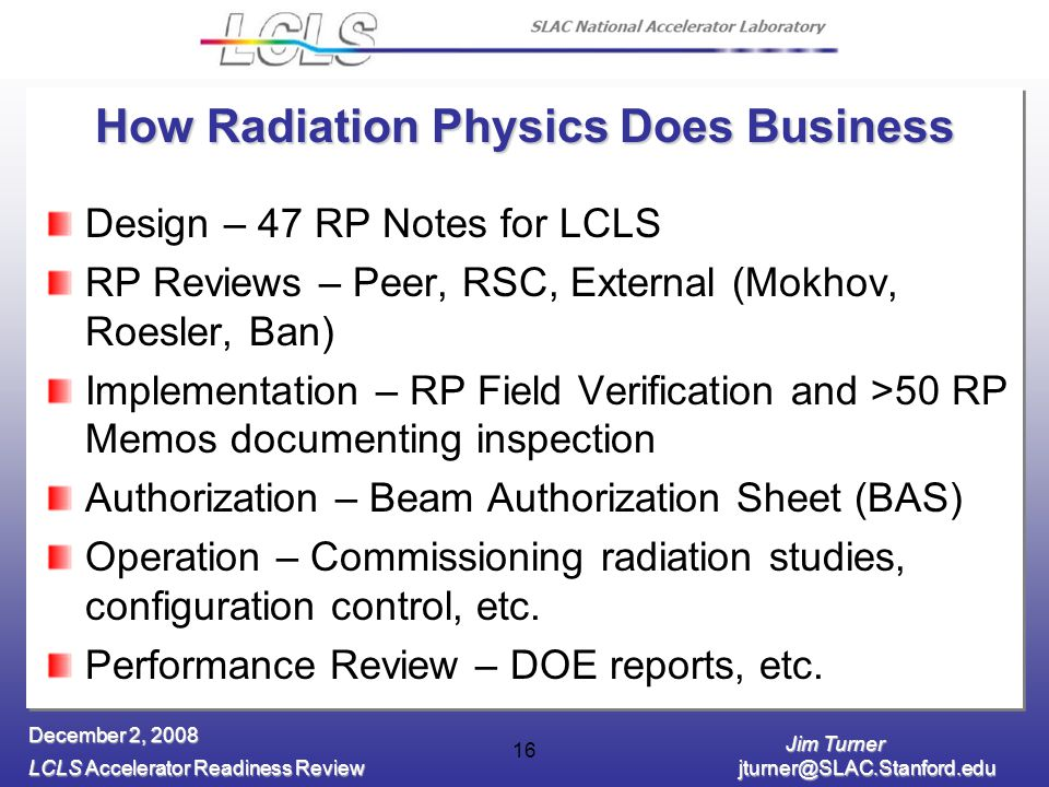 Jim Turner LCLS Accelerator Readiness Review December 2, How Radiation Physics Does Business Design – 47 RP Notes for LCLS RP Reviews – Peer, RSC, External (Mokhov, Roesler, Ban) Implementation – RP Field Verification and >50 RP Memos documenting inspection Authorization – Beam Authorization Sheet (BAS) Operation – Commissioning radiation studies, configuration control, etc.