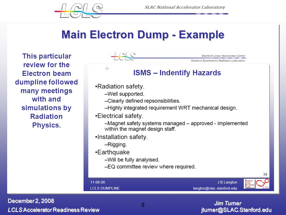 Jim Turner LCLS Accelerator Readiness Review December 2, Main Electron Dump - Example This particular review for the Electron beam dumpline followed many meetings with and simulations by Radiation Physics.