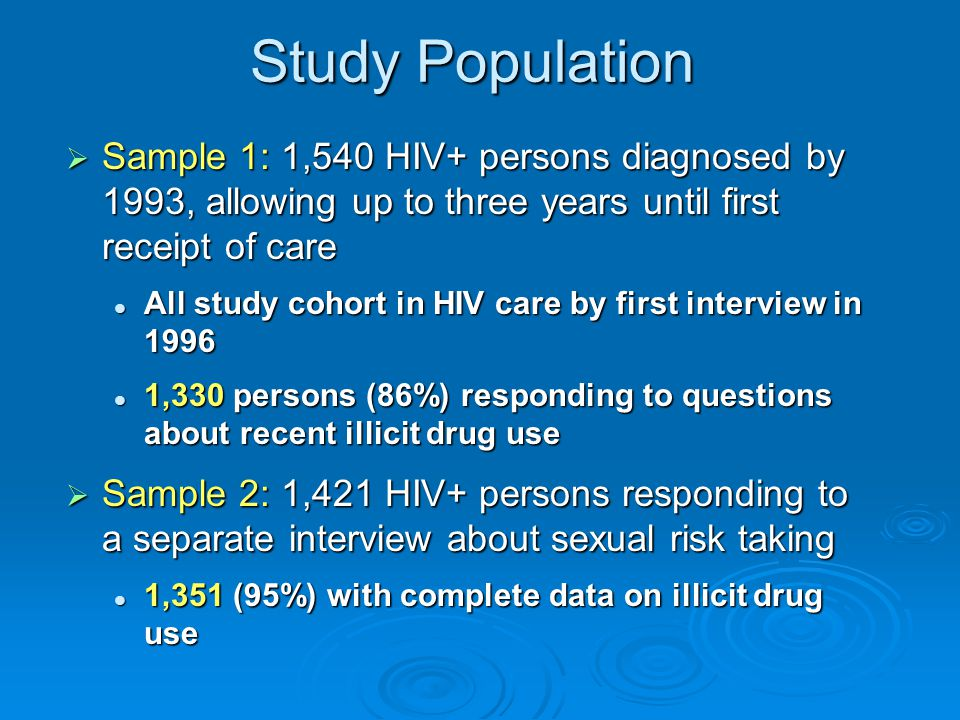 Study Population  Sample 1: 1,540 HIV+ persons diagnosed by 1993, allowing up to three years until first receipt of care All study cohort in HIV care by first interview in 1996 All study cohort in HIV care by first interview in ,330 persons (86%) responding to questions about recent illicit drug use 1,330 persons (86%) responding to questions about recent illicit drug use  Sample 2: 1,421 HIV+ persons responding to a separate interview about sexual risk taking 1,351 (95%) with complete data on illicit drug use 1,351 (95%) with complete data on illicit drug use