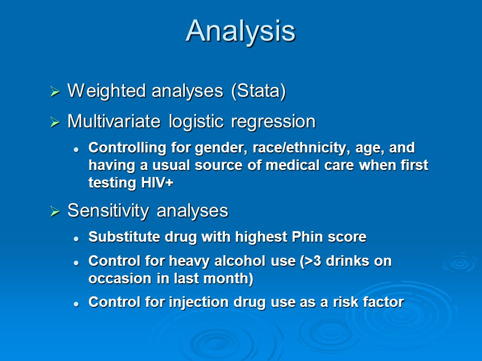 Analysis  Weighted analyses (Stata)  Multivariate logistic regression Controlling for gender, race/ethnicity, age, and having a usual source of medical care when first testing HIV+ Controlling for gender, race/ethnicity, age, and having a usual source of medical care when first testing HIV+  Sensitivity analyses Substitute drug with highest Phin score Substitute drug with highest Phin score Control for heavy alcohol use (>3 drinks on occasion in last month) Control for heavy alcohol use (>3 drinks on occasion in last month) Control for injection drug use as a risk factor Control for injection drug use as a risk factor