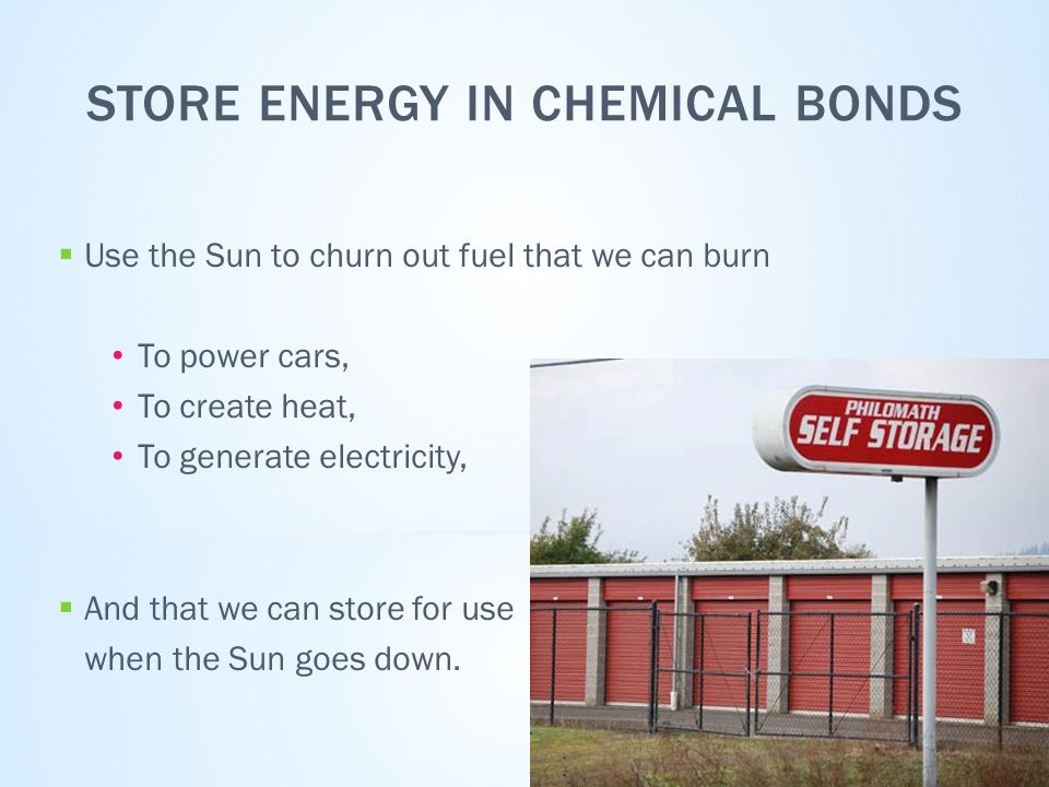 STORE ENERGY IN CHEMICAL BONDS  Use the Sun to churn out fuel that we can burn To power cars, To create heat, To generate electricity,  And that we can store for use when the Sun goes down.