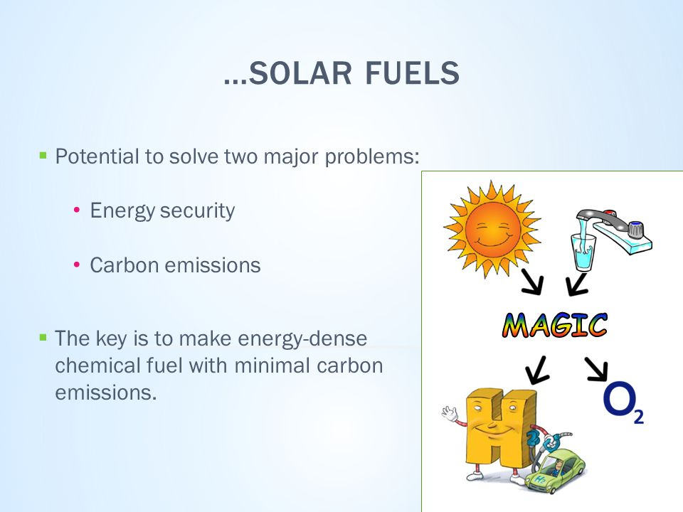 …SOLAR FUELS  Potential to solve two major problems: Energy security Carbon emissions  The key is to make energy-dense chemical fuel with minimal carbon emissions.