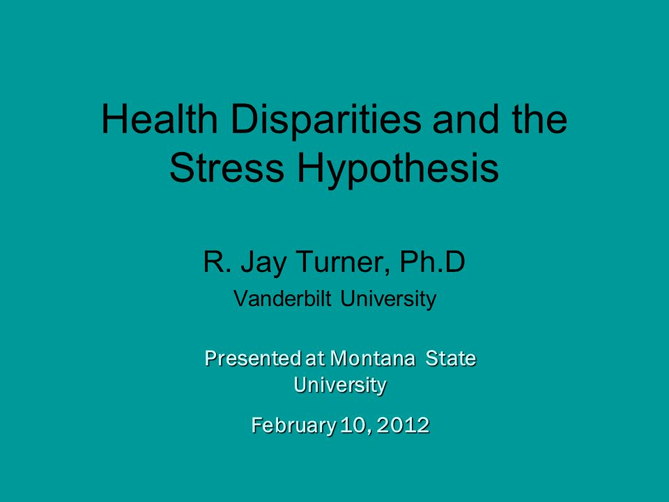 Presented at Montana State University February 10, 2012 Health Disparities and the Stress Hypothesis R.