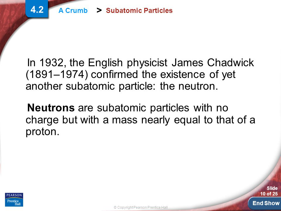 End Show Slide 10 of 25 © Copyright Pearson Prentice Hall > A Crumb Subatomic Particles In 1932, the English physicist James Chadwick (1891–1974) confirmed the existence of yet another subatomic particle: the neutron.