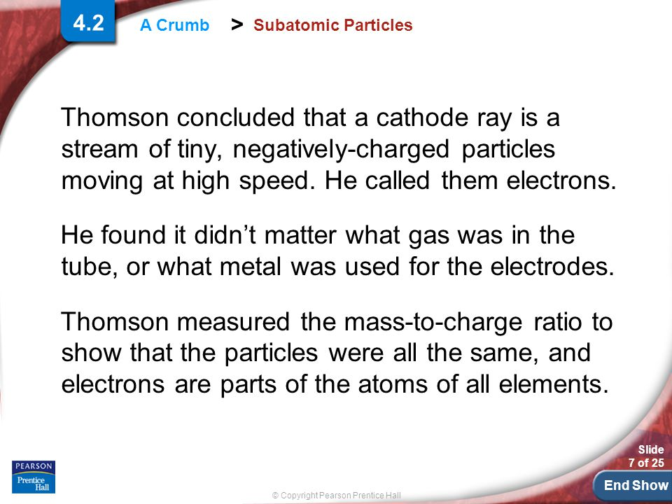 End Show Slide 7 of 25 © Copyright Pearson Prentice Hall > A Crumb Subatomic Particles Thomson concluded that a cathode ray is a stream of tiny, negatively-charged particles moving at high speed.