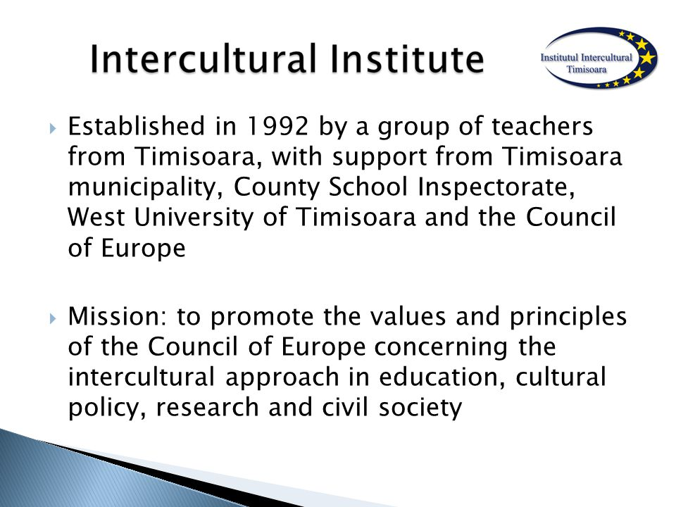  Established in 1992 by a group of teachers from Timisoara, with support from Timisoara municipality, County School Inspectorate, West University of Timisoara and the Council of Europe  Mission: to promote the values and principles of the Council of Europe concerning the intercultural approach in education, cultural policy, research and civil society