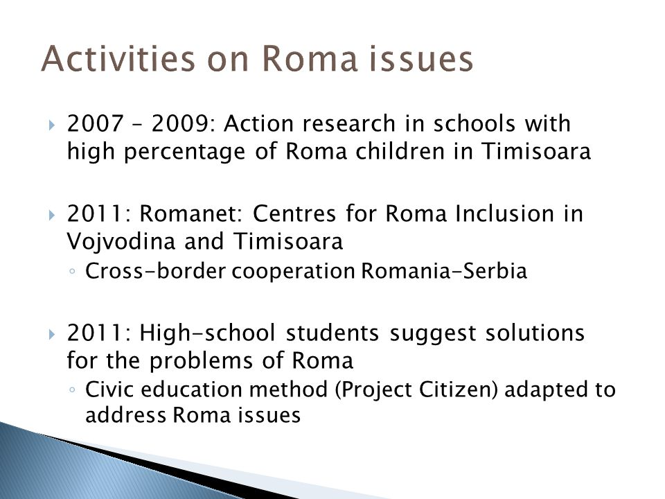  2007 – 2009: Action research in schools with high percentage of Roma children in Timisoara  2011: Romanet: Centres for Roma Inclusion in Vojvodina and Timisoara ◦ Cross-border cooperation Romania-Serbia  2011: High-school students suggest solutions for the problems of Roma ◦ Civic education method (Project Citizen) adapted to address Roma issues