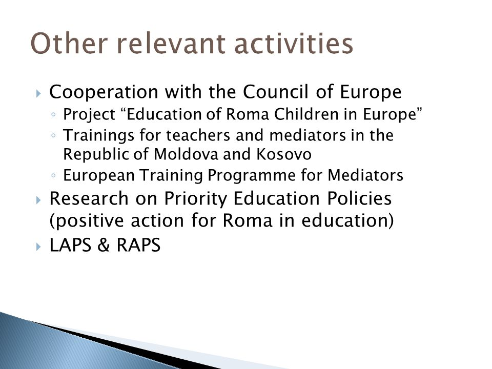  Cooperation with the Council of Europe ◦ Project Education of Roma Children in Europe ◦ Trainings for teachers and mediators in the Republic of Moldova and Kosovo ◦ European Training Programme for Mediators  Research on Priority Education Policies (positive action for Roma in education)  LAPS & RAPS