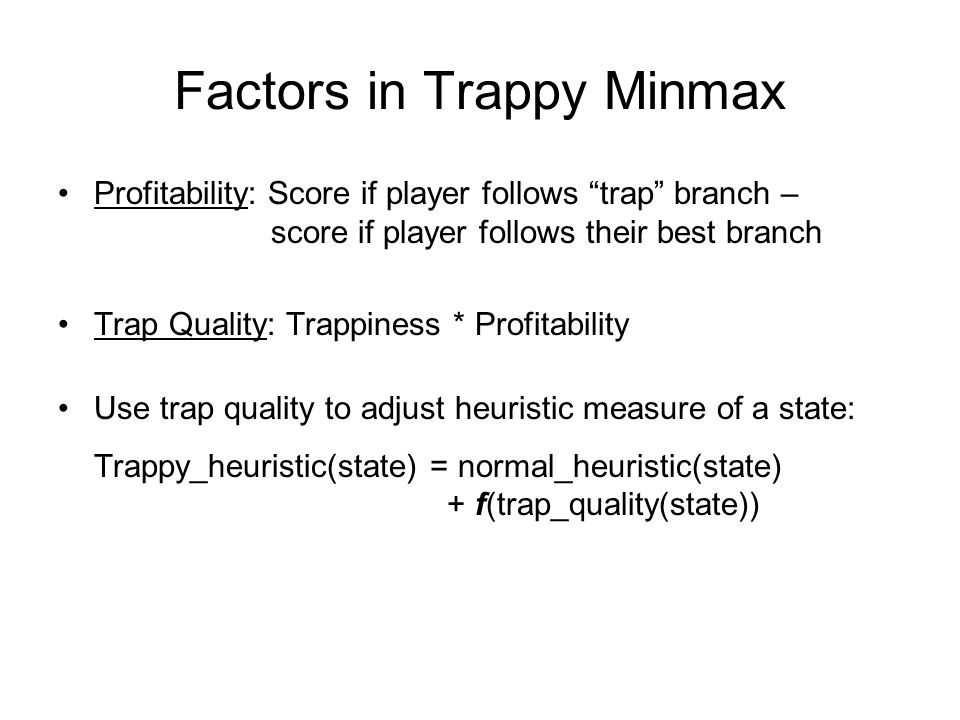 Factors in Trappy Minmax Profitability: Score if player follows trap branch – score if player follows their best branch Trap Quality: Trappiness * Profitability Use trap quality to adjust heuristic measure of a state: Trappy_heuristic(state) = normal_heuristic(state) + f(trap_quality(state))
