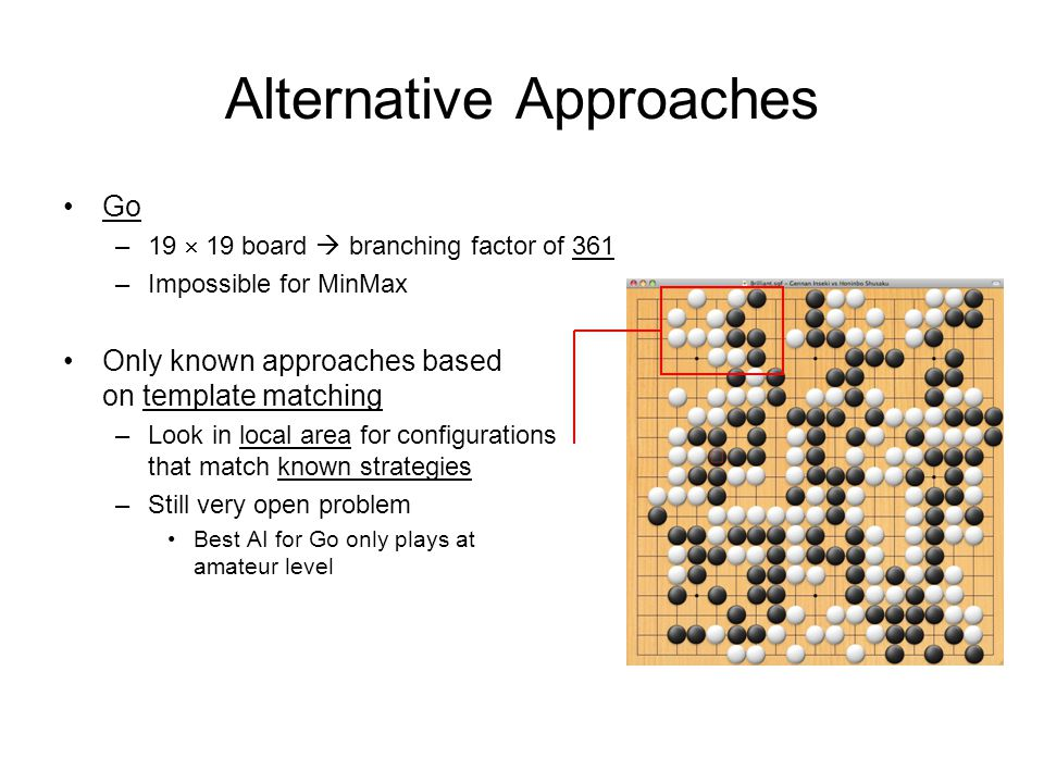 Alternative Approaches Go –19  19 board  branching factor of 361 –Impossible for MinMax Only known approaches based on template matching –Look in local area for configurations that match known strategies –Still very open problem Best AI for Go only plays at amateur level