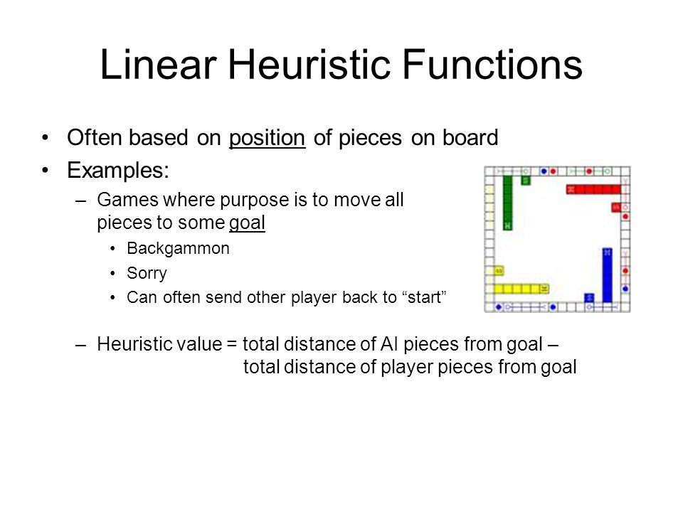 Linear Heuristic Functions Often based on position of pieces on board Examples: –Games where purpose is to move all pieces to some goal Backgammon Sorry Can often send other player back to start –Heuristic value = total distance of AI pieces from goal – total distance of player pieces from goal