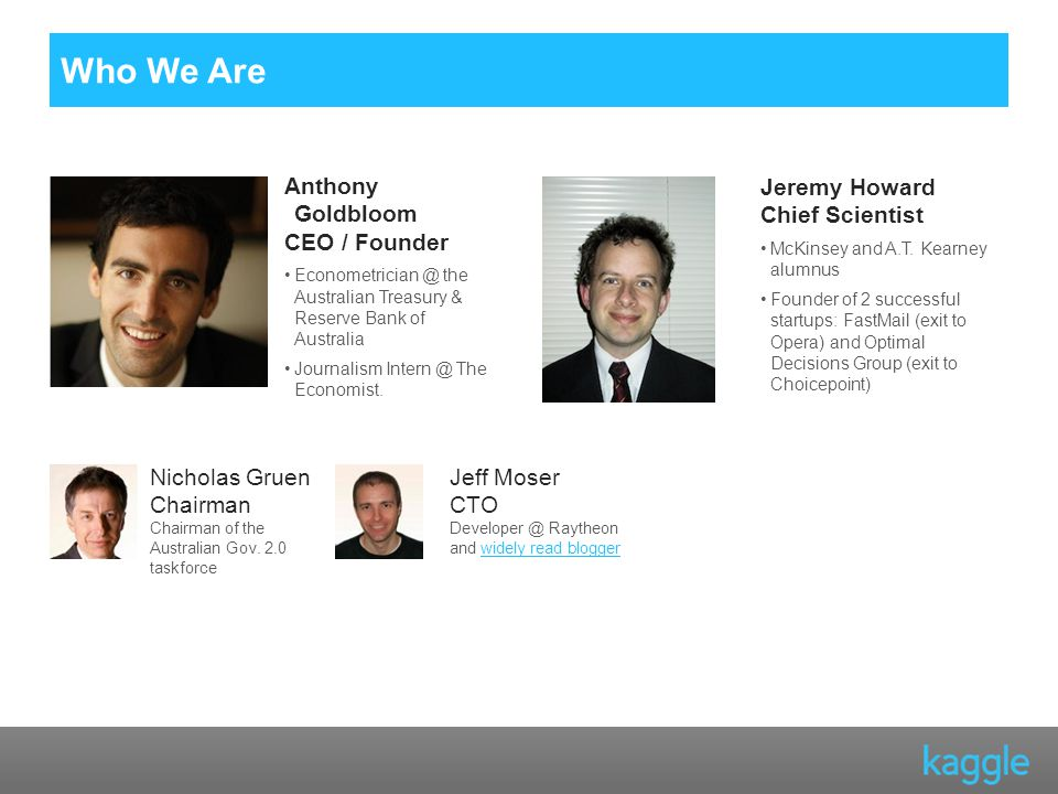 Who We Are Anthony Goldbloom CEO / Founder the Australian Treasury & Reserve Bank of Australia Journalism The Economist.