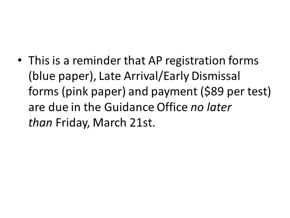 This is a reminder that AP registration forms (blue paper), Late Arrival/Early Dismissal forms (pink paper) and payment ($89 per test) are due in the Guidance Office no later than Friday, March 21st.
