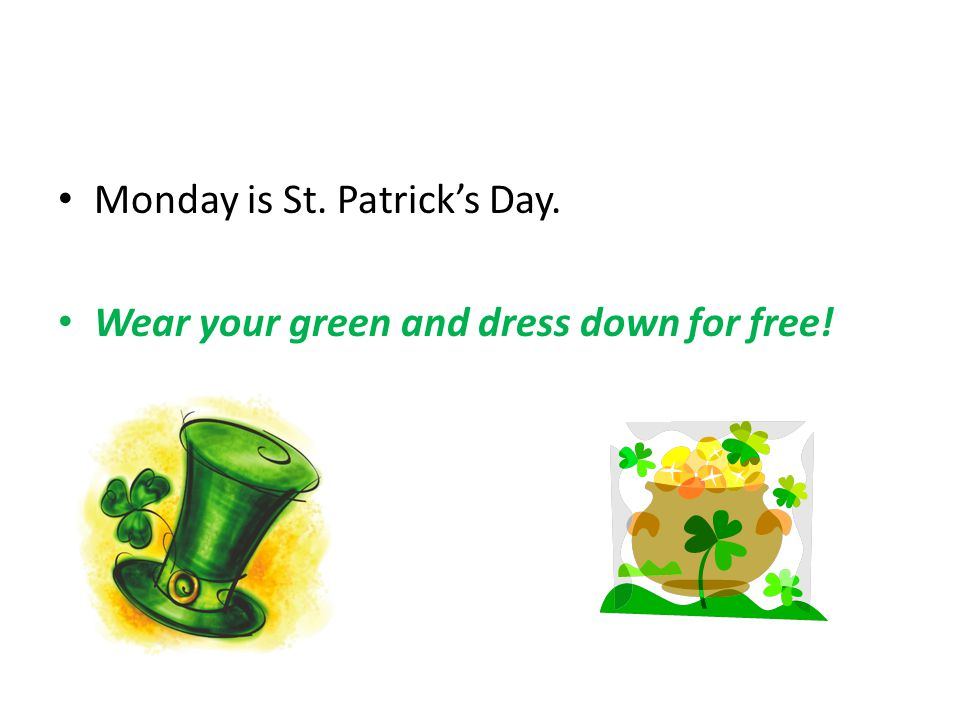 Monday is St. Patrick's Day. Wear your green and dress down for free!