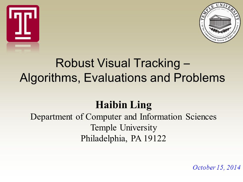 Robust Visual Tracking – Algorithms, Evaluations and Problems Haibin Ling Department of Computer and Information Sciences Temple University Philadelphia, PA October 15, 2014