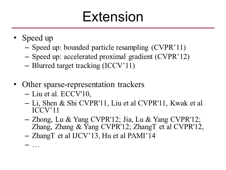 Extension Speed up – Speed up: bounded particle resampling (CVPR'11) – Speed up: accelerated proximal gradient (CVPR'12) – Blurred target tracking (ICCV'11) Other sparse-representation trackers – Liu et al.