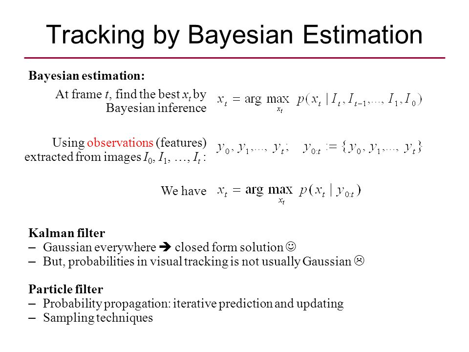 Tracking by Bayesian Estimation At frame t, find the best x t by Bayesian inference Using observations (features) extracted from images I 0, I 1, …, I t : We have Kalman filter – Gaussian everywhere  closed form solution – But, probabilities in visual tracking is not usually Gaussian  Particle filter – Probability propagation: iterative prediction and updating – Sampling techniques Bayesian estimation:
