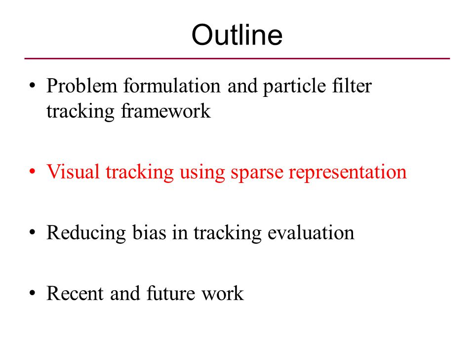 Outline Problem formulation and particle filter tracking framework Visual tracking using sparse representation Reducing bias in tracking evaluation Recent and future work