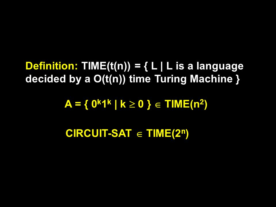 Definition: TIME(t(n)) = { L | L is a language decided by a O(t(n)) time Turing Machine } A = { 0 k 1 k | k  0 }  TIME(n 2 ) CIRCUIT-SAT  TIME(2 n )