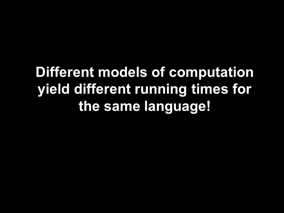 Different models of computation yield different running times for the same language!