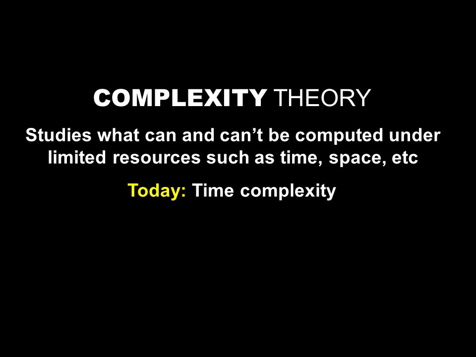 COMPLEXITY THEORY Studies what can and can't be computed under limited resources such as time, space, etc Today: Time complexity