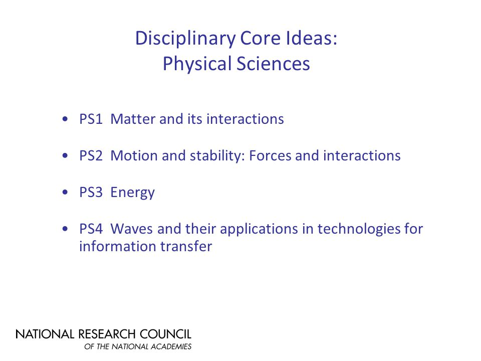 Disciplinary Core Ideas: Physical Sciences PS1 Matter and its interactions PS2 Motion and stability: Forces and interactions PS3 Energy PS4 Waves and their applications in technologies for information transfer