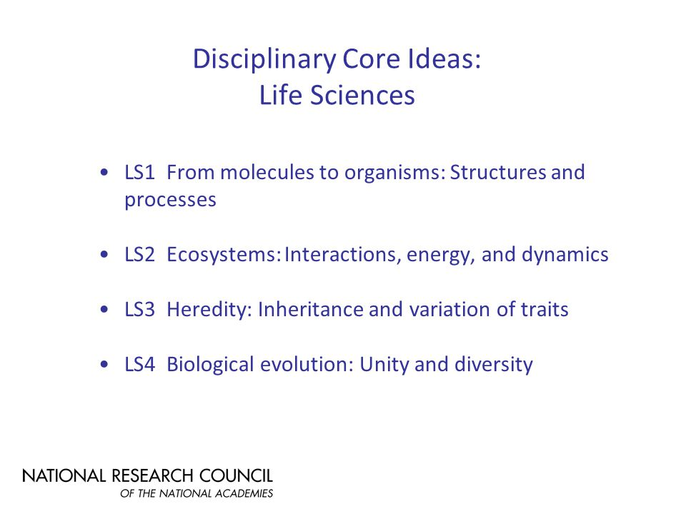 Disciplinary Core Ideas: Life Sciences LS1 From molecules to organisms: Structures and processes LS2 Ecosystems: Interactions, energy, and dynamics LS3 Heredity: Inheritance and variation of traits LS4 Biological evolution: Unity and diversity