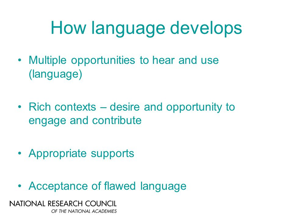 How language develops Multiple opportunities to hear and use (language) Rich contexts – desire and opportunity to engage and contribute Appropriate supports Acceptance of flawed language