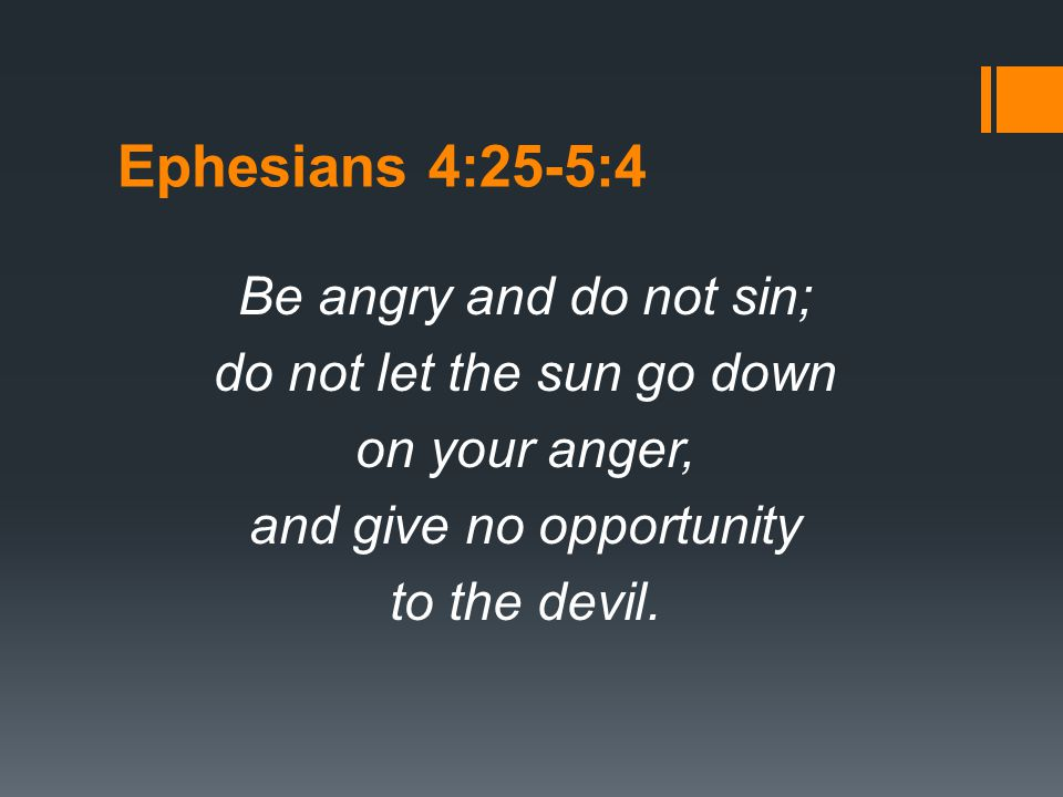 Ephesians 4:25-5:4 Be angry and do not sin; do not let the sun go down on your anger, and give no opportunity to the devil.