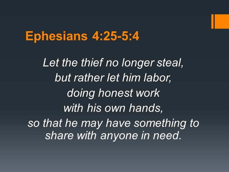Ephesians 4:25-5:4 Let the thief no longer steal, but rather let him labor, doing honest work with his own hands, so that he may have something to share with anyone in need.