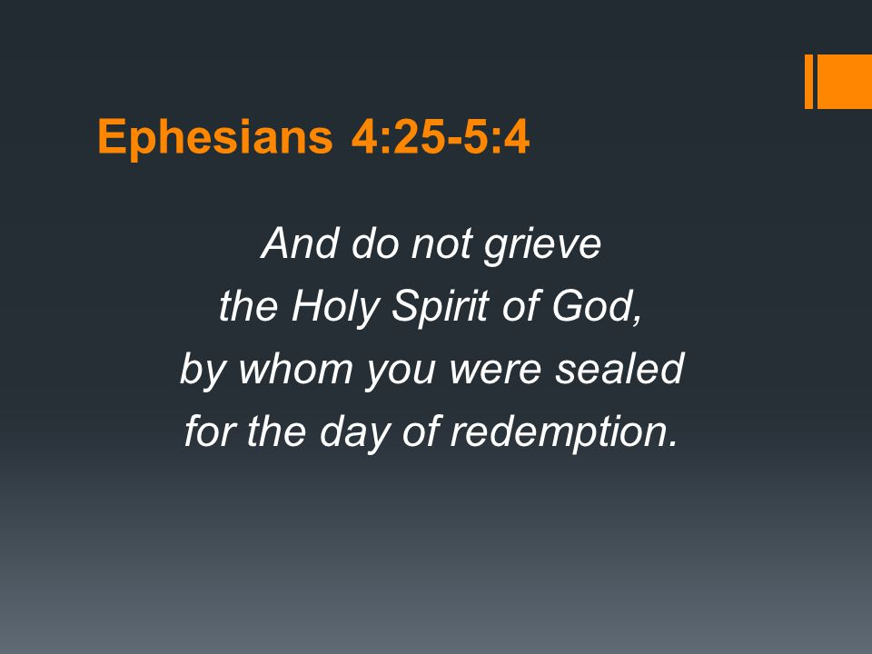 Ephesians 4:25-5:4 And do not grieve the Holy Spirit of God, by whom you were sealed for the day of redemption.