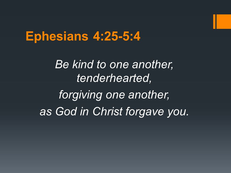 Ephesians 4:25-5:4 Be kind to one another, tenderhearted, forgiving one another, as God in Christ forgave you.