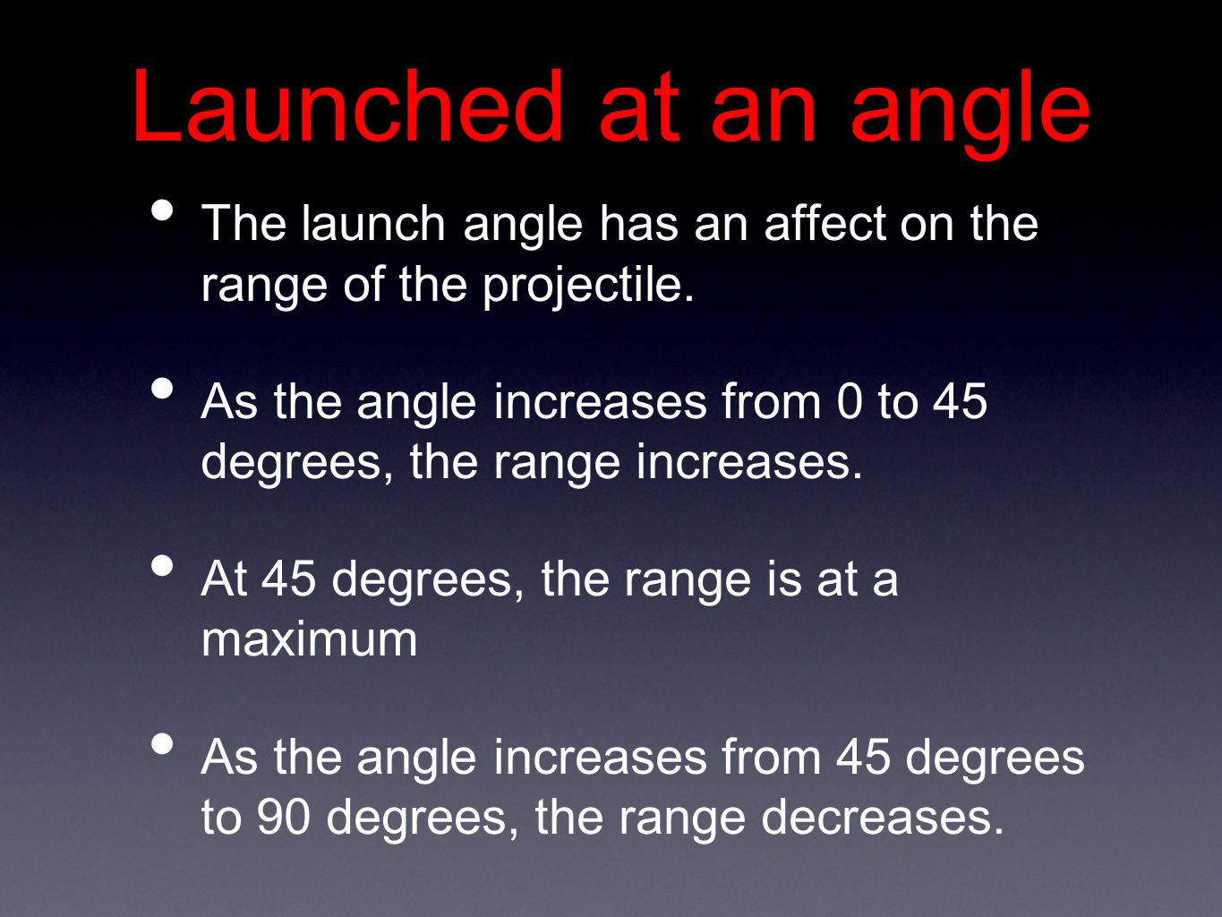 Launched at an angle The launch angle has an affect on the range of the projectile.