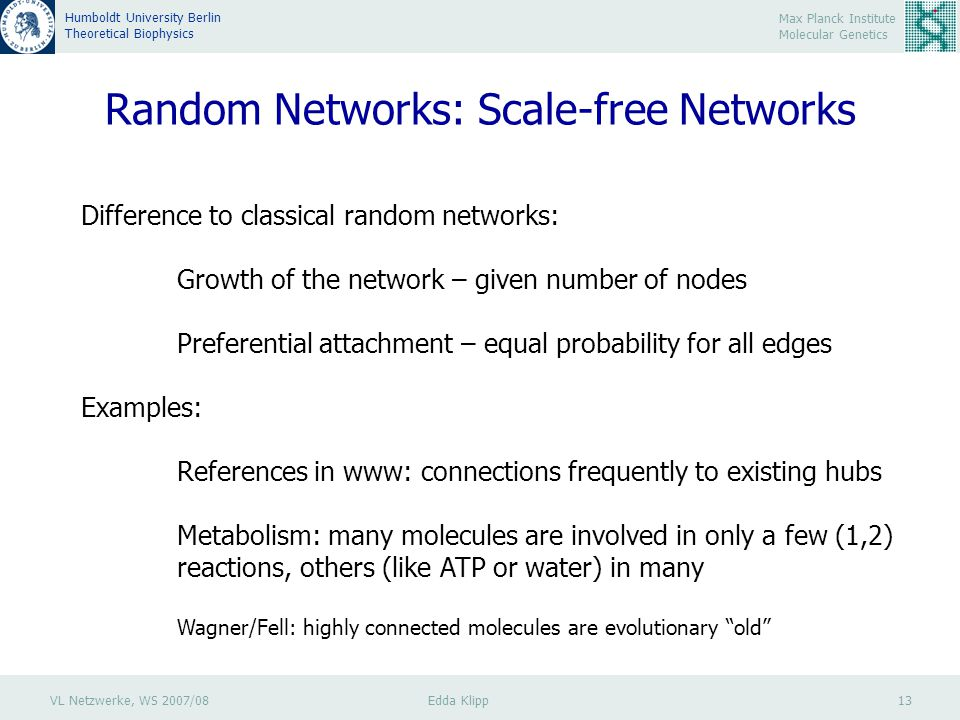 VL Netzwerke, WS 2007/08 Edda Klipp 13 Max Planck Institute Molecular Genetics Humboldt University Berlin Theoretical Biophysics Random Networks: Scale-free Networks Difference to classical random networks: Growth of the network – given number of nodes Preferential attachment – equal probability for all edges Examples: References in www: connections frequently to existing hubs Metabolism: many molecules are involved in only a few (1,2) reactions, others (like ATP or water) in many Wagner/Fell: highly connected molecules are evolutionary old