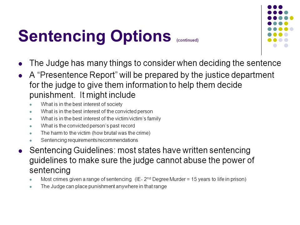 Sentencing Options (continued) The Judge has many things to consider when deciding the sentence A Presentence Report will be prepared by the justice department for the judge to give them information to help them decide punishment.