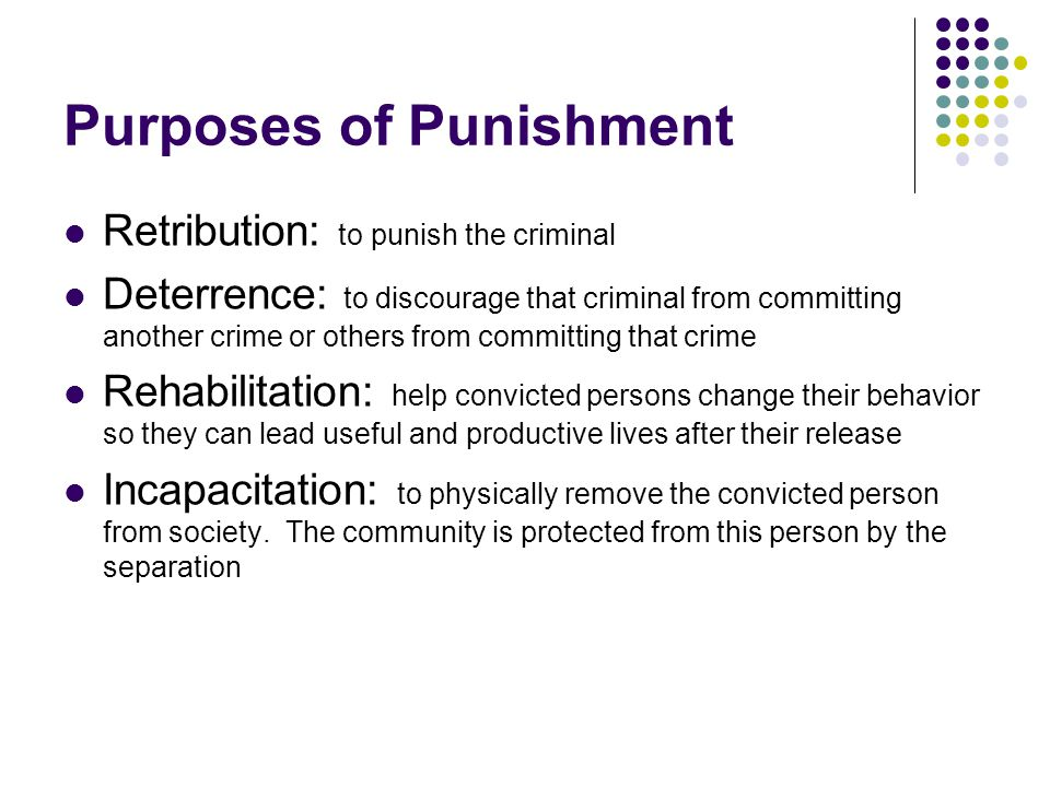 Purposes of Punishment Retribution: to punish the criminal Deterrence: to discourage that criminal from committing another crime or others from committing that crime Rehabilitation: help convicted persons change their behavior so they can lead useful and productive lives after their release Incapacitation: to physically remove the convicted person from society.