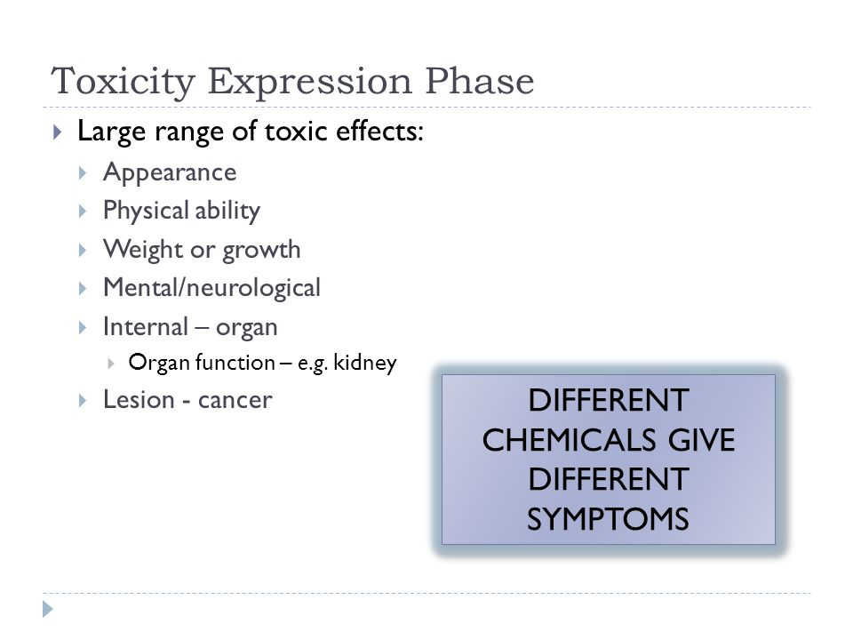 Toxicity Expression Phase  Large range of toxic effects:  Appearance  Physical ability  Weight or growth  Mental/neurological  Internal – organ  Organ function – e.g.