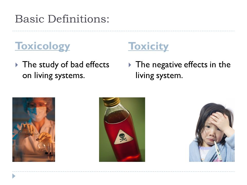 Basic Definitions: Toxicology Toxicity  The study of bad effects on living systems.