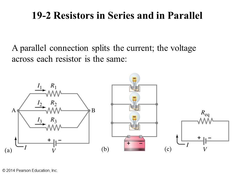 19-2 Resistors in Series and in Parallel A parallel connection splits the current; the voltage across each resistor is the same: © 2014 Pearson Education, Inc.