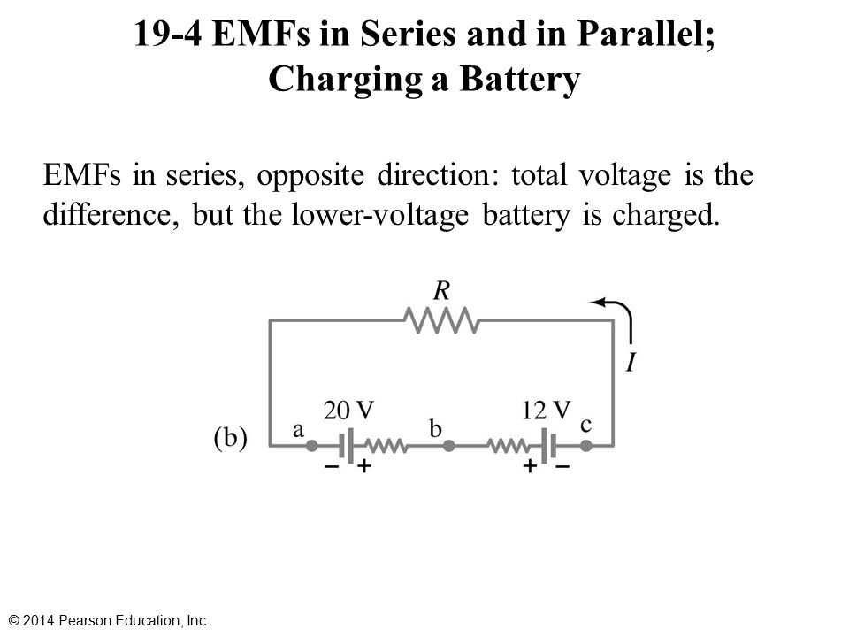 19-4 EMFs in Series and in Parallel; Charging a Battery EMFs in series, opposite direction: total voltage is the difference, but the lower-voltage battery is charged.