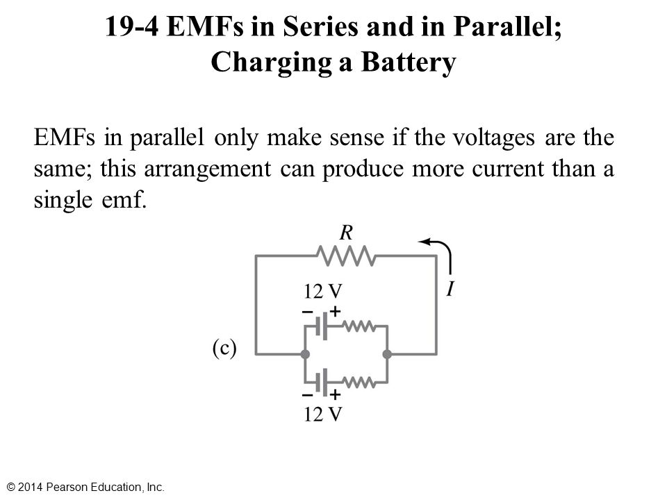 19-4 EMFs in Series and in Parallel; Charging a Battery EMFs in parallel only make sense if the voltages are the same; this arrangement can produce more current than a single emf.